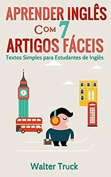 Aprender Inglês com 7 Artigos Fáceis: Textos Simples para Estudantes de Inglês (English Edition) por [Truck, Walter]