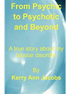 Learn more about the book, From Psychic to Psychotic and Beyond: A True Story About My Bipolar Disorder