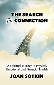 The Search for Connection: A Spiritual Journey to Physical, Emotional, and Financial Health by [Sotkin, Joan]
