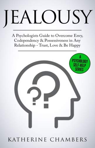 Jealousy: A Psychologist's Guide to Overcome Envy, Codependency & Possessiveness in Any Relationship – Trust, Love & Be Happy (Psychology Self-Help) (Volume 10)