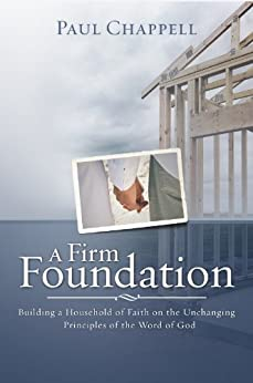 A Firm Foundation: Building a Household of Faith on the Unchanging Principles of the Word of God by [Chappell, Paul]