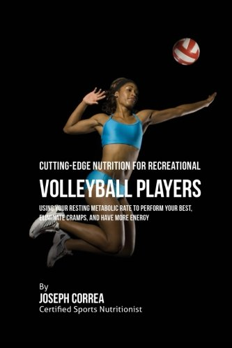 Cutting-Edge Nutrition for Recreational Volleyball Players: Using Your Resting Metabolic Rate to Perform Your Best, Eliminate Cramps, and Have More Energy by CreateSpace Independent Publishing Platform