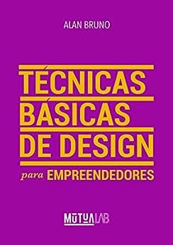 Técnicas Básicas de Design para Empreendedores: Conceitos e ferramentas práticas para empreendedores organizarem a identidade visual de seus negócios. por [Bruno, Alan]