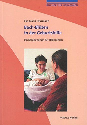 Bach-Blüten in der Geburtshilfe: Ein Kompendium für Hebammen. Mit einem Vorwort von Mechthild Scheffer (Bücher für Hebammen)