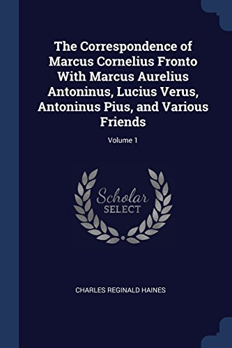 The Correspondence of Marcus Cornelius Fronto With Marcus Aurelius Antoninus, Lucius Verus, Antoninus Pius, and Various Friends; Volume 1