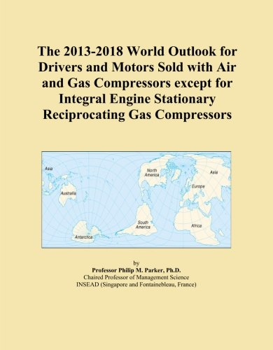 The 2013-2018 World Outlook for Drivers and Motors Sold with Air and Gas Compressors except for Integral Engine Stationary Reciprocating Gas Compressors ()