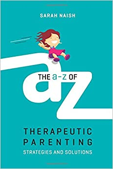 The A-Z of Therapeutic Parenting: Strategies and Solutions (Therapeutic Parenting Books)