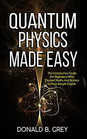 Quantum Physics Made Easy: The Introduction Guide For Beginners Who