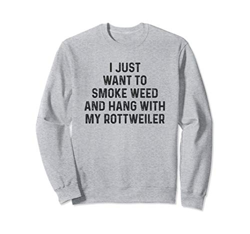 (I Just Want To Smoke Weed Hang With My Rottweiler Sweatshirt)