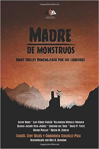 Madre de monstruos. Mary Shelley homenajeada por sus criaturas (Spanish Edition): Giny Valrís, Covadonga González-Pola, Óscar Navas, Luis Gómez García, ...