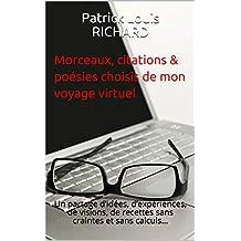 Morceaux, citations & poésies choisis de mon voyage virtuel: Un partage d'idées, d'expériences, de visions, de recettes sans craintes et sans calculs… (French Edition)