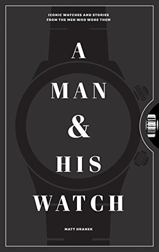 - A Man and His Watch: Iconic Watches and Stories from the Men Who Wore Them