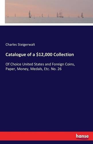 Download Catalogue of a $12,000 Collection: Of Choice United States and Foreign Coins, Paper, Money, Medals, Etc. No. 26 pdf