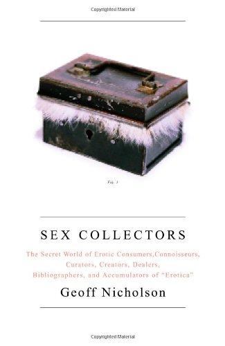 Sex Collectors  The Secret World Of Consumers Connoisseurs Curators Creators Dealers Bibliographers And Accumulators Of 'Erotica'