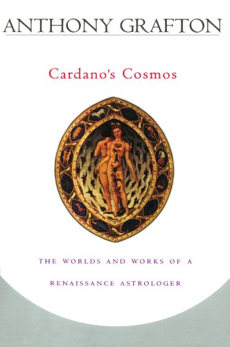 Cardano's Cosmos: The Worlds and Works of a Renaissance Astrologer by Anthony Grafton