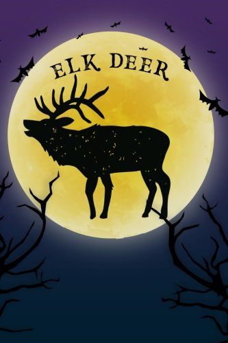 Elk Arches - Elk Deer Notebook Halloween Journal: Spooky Halloween Themed Blank Lined Composition Book/Diary/Journal For Elk Deer Lovers, 6 x 9, 130 Pages, Full Moon, Bats, Scary Trees