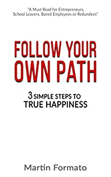 Follow Your Own Path: 3 Simple Steps To True Happiness: (Find Your Path, Find Your Passion, Life Purpose, Purpose Driven Life, Living With Purpose) by [Formato, Martin]
