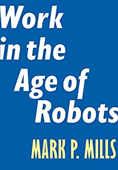 Work in the Age of Robots (Encounter Intelligence Book 4) by [Mills, Mark P.]