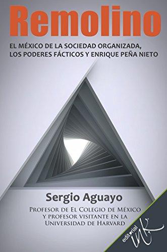 Remolino. El México de la sociedad organizada, los poderes fácticos y Enrique Peña Nieto (Spanish Edition)
