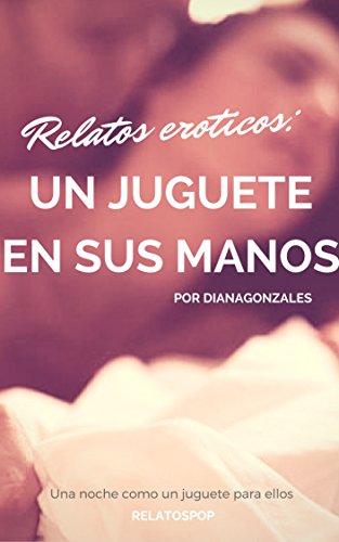 Un juguete en sus manos: Una noche como el juguete de ellos (Relatos eroticos nº 1) (Spanish Editio