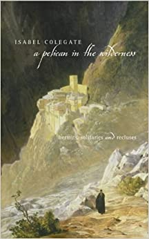 A Pelican in the Wilderness: Hermits, Solitaries and Recluses by Isabel Colegate (2002-02-18)