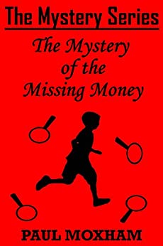 The Mystery of the Missing Money (FREE BOOKS FOR KIDS CHILDREN MIDDLE GRADE MYSTERY ADVENTURE) (The Mystery Series, Short Story Book 1) by [Moxham, Paul]