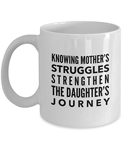 Knowing Mother'S Struggles Strengthen The Daughter'S Journey, 11Oz Coffee Mug Unique Gift Idea for Him, Her, Mom, Dad - Perfect Birthday Gifts for ()