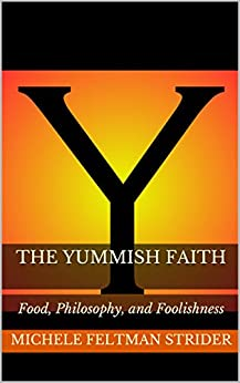 The Yummish Faith: Food, Philosophy, and Foolishness by [Feltman Strider, Michele]
