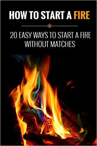 How To Start A Fire 20 Easy Ways To Start A Fire Without Matches Green Michael 9781514639962 Amazon Com Books