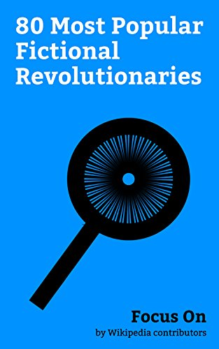 Focus On: 80 Most Popular Fictional Revolutionaries: Princess Leia, Han Solo, Jyn Erso, Saw Gerrera, Lando Calrissian, Ahsoka Tano, Chewbacca, Katniss Everdeen, Ned Stark, Robb Stark, etc.