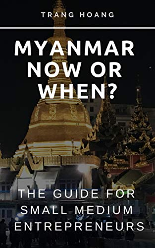 MYANMAR NOW OR WHEN: The guide for Small Medium Entrepreneurs