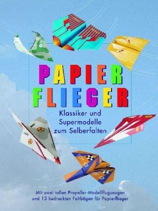 Papierflieger - Klassiker und Supermodelle zum Selberfalten