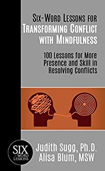Six-Word Lessons for Transforming Conflict with Mindfulness: 100 Lessons for More Presence and Skill in Resolving Conflicts (The Six-Word Lessons Series) by [Sugg, Judith, Blum, Alisa]