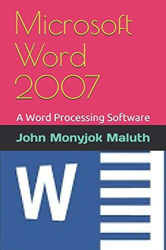 Microsoft Word 2007 A Word Processing Software Computer Basics Maluth John Monyjok 9781520254210 Amazon Com Books