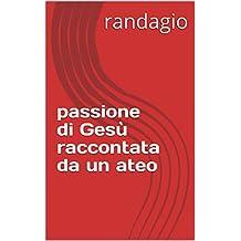 passione di Gesù raccontata da un ateo (Italian Edition)