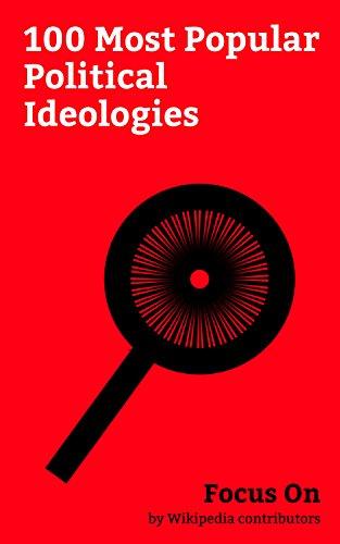 Focus On: 100 Most Popular Political Ideologies: Ideology, Fascism, Communism, Bahá'í Faith, Socialism, Populism, Liberalism, Nihilism, Anarchism, Left-wing Politics, etc.