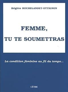 Femme, tu te soumettras : la condition féminine au fil du temps..., Rochelandet, Brigitte