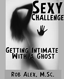 Sexy Challenge - Getting Intimate With a Ghost (Sexy Challenges Book 16) by [Alex M.Sc., Rob]