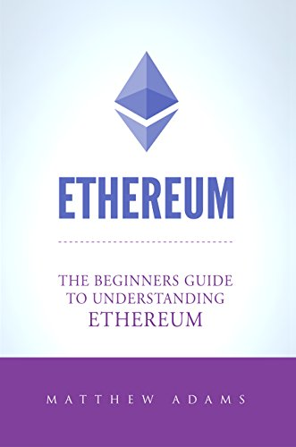 Ethereum: The Beginners Guide To Understanding Ethereum, Ether, Smart Contracts, Ethereum Mining, ICO, Cryptocurrency, Cryptocurrency Investing