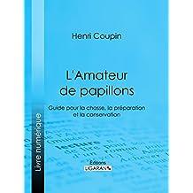L'Amateur de papillons: Guide pour la chasse, la préparation et la conservation (French Edition)
