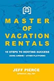 Master of Vacation Rentals: 10 Steps to Hosting Success for Airbnb + other platforms