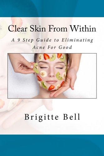 Clear Skin From Within: A 9 Step Guide to Eliminating Acne For Good