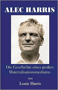 Alec Harris: Die Geschichte Eines Gro En Materialisationsmediums