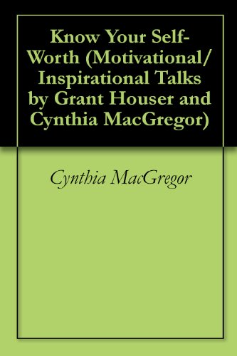 Know Your Self-Worth (Motivational/Inspirational Talks by Grant Houser and Cynthia MacGregor Book 2)