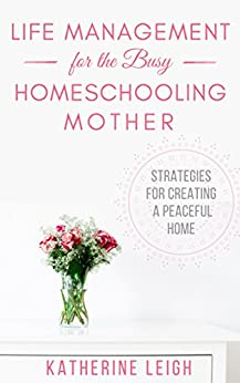 Life Management for the Busy Homeschooling Mother: Strategies for Creating a Peaceful Home (The Organized Homeschool Series Book 2) by [Leigh, Katherine]