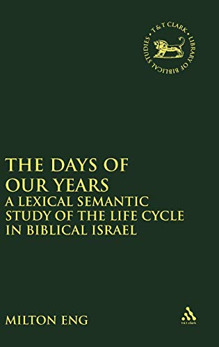 The Days of Our Years: A Lexical Semantic Study of the Life Cycle in Biblical Israel (The Library of Hebrew Bible/Old Te