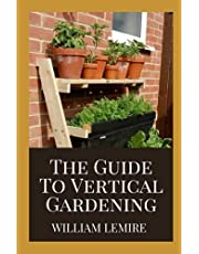 The Guide To Vertical Gardening: Step By Step Instruction To Succeed In Building Your Own Build Attractive and Creative Vertical Gardens in Much Less Space