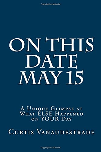 Read Online On This Date May 15: A Unique Glimpse at What ELSE Happened on YOUR Day (Volume 1) PDF