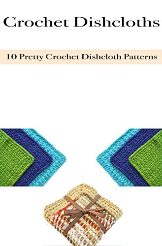 - Crochet Dishcloths: 10 Pretty Crochet Dishcloth Patterns