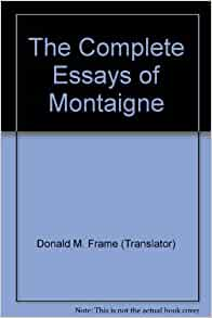 donald frame the complete essays of montaigne The complete essays of montaigne translated by donald m frame how many essays did montaigne write if he says the collection is complete.